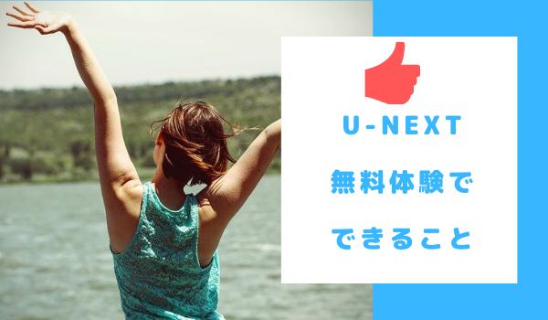 U-NEXTの無料体験で出来ることまとめ